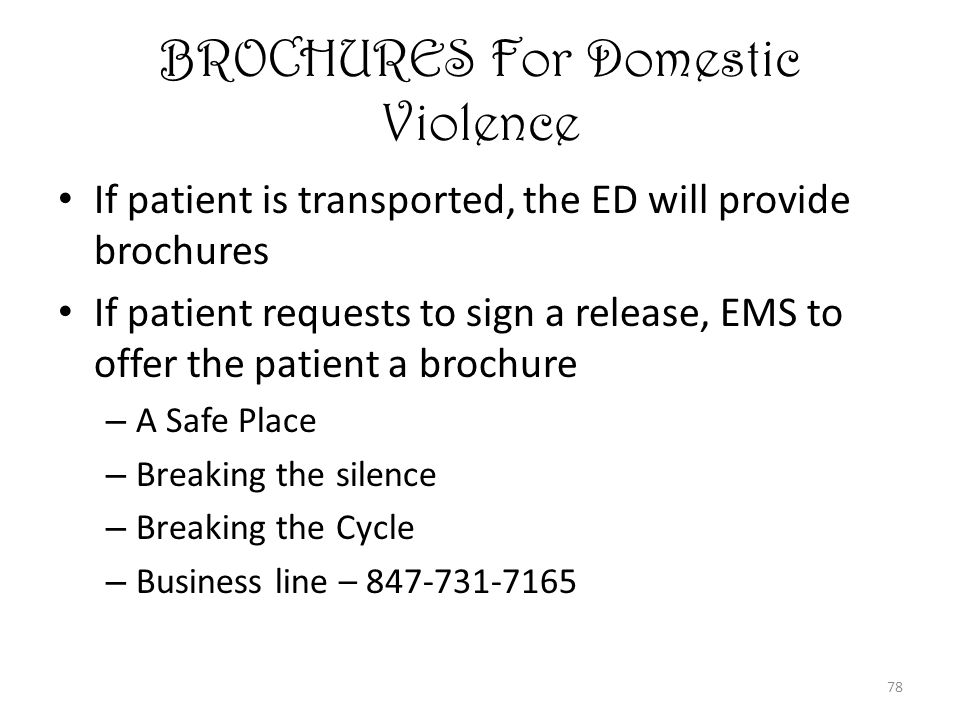 78 BROCHURES For Domestic Violence If patient is transported, the ED will provide brochures If patient requests to sign a release, EMS to offer the patient a brochure – A Safe Place – Breaking the silence – Breaking the Cycle – Business line – 847-731-7165