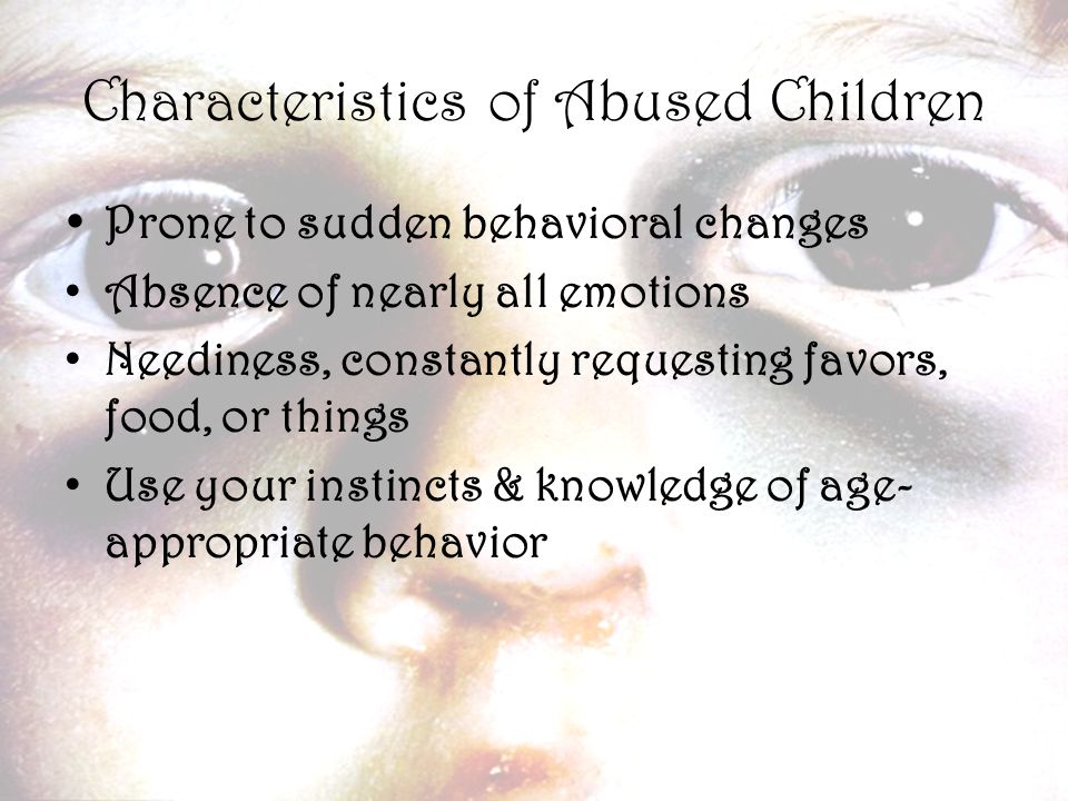 8 Characteristics of Abused Children  Prone to sudden behavioral changes Absence of nearly all emotions Neediness, constantly requesting favors, food, or things Use your instincts & knowledge of age- appropriate behavior