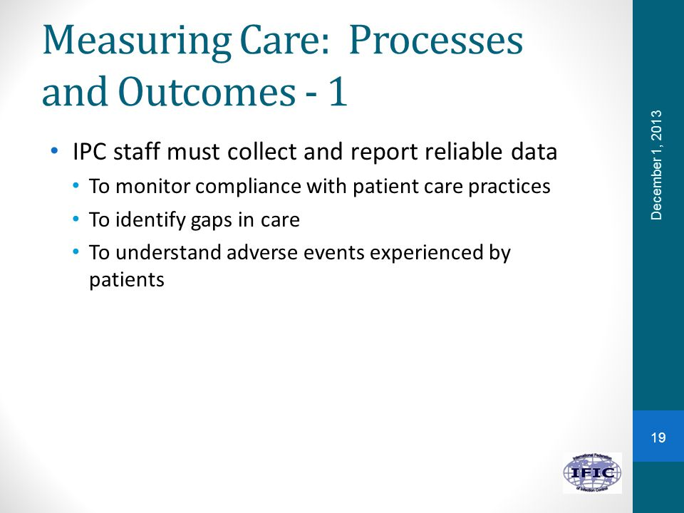 Measuring Care: Processes and Outcomes - 1 IPC staff must collect and report reliable data To monitor compliance with patient care practices To identify gaps in care To understand adverse events experienced by patients 19 December 1, 2013