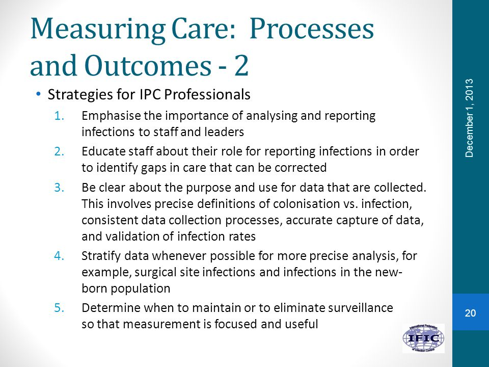 Measuring Care: Processes and Outcomes - 2 Strategies for IPC Professionals 1.Emphasise the importance of analysing and reporting infections to staff and leaders 2.Educate staff about their role for reporting infections in order to identify gaps in care that can be corrected 3.Be clear about the purpose and use for data that are collected.