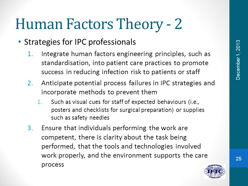 Human Factors Theory - 2 Strategies for IPC professionals 1.Integrate human factors engineering principles, such as standardisation, into patient care practices to promote success in reducing infection risk to patients or staff 2.Anticipate potential process failures in IPC strategies and incorporate methods to prevent them 1.Such as visual cues for staff of expected behaviours (i.e., posters and checklists for surgical preparation) or supplies such as safety needles 3.Ensure that individuals performing the work are competent, there is clarity about the task being performed, that the tools and technologies involved work properly, and the environment supports the care process 25 December 1, 2013