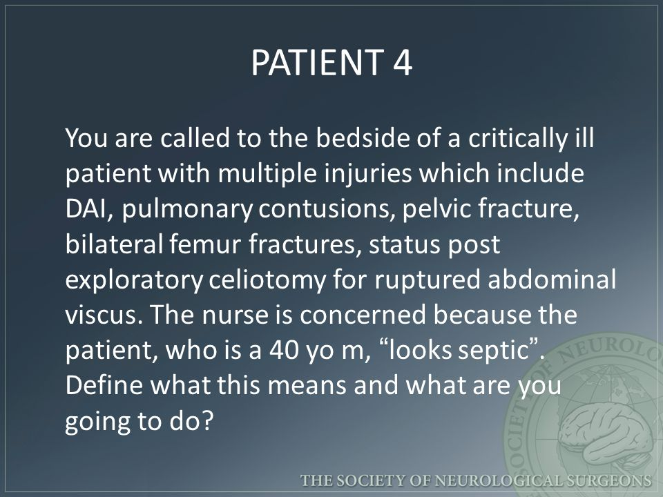 PATIENT 4 You are called to the bedside of a critically ill patient with multiple injuries which include DAI, pulmonary contusions, pelvic fracture, bilateral femur fractures, status post exploratory celiotomy for ruptured abdominal viscus.