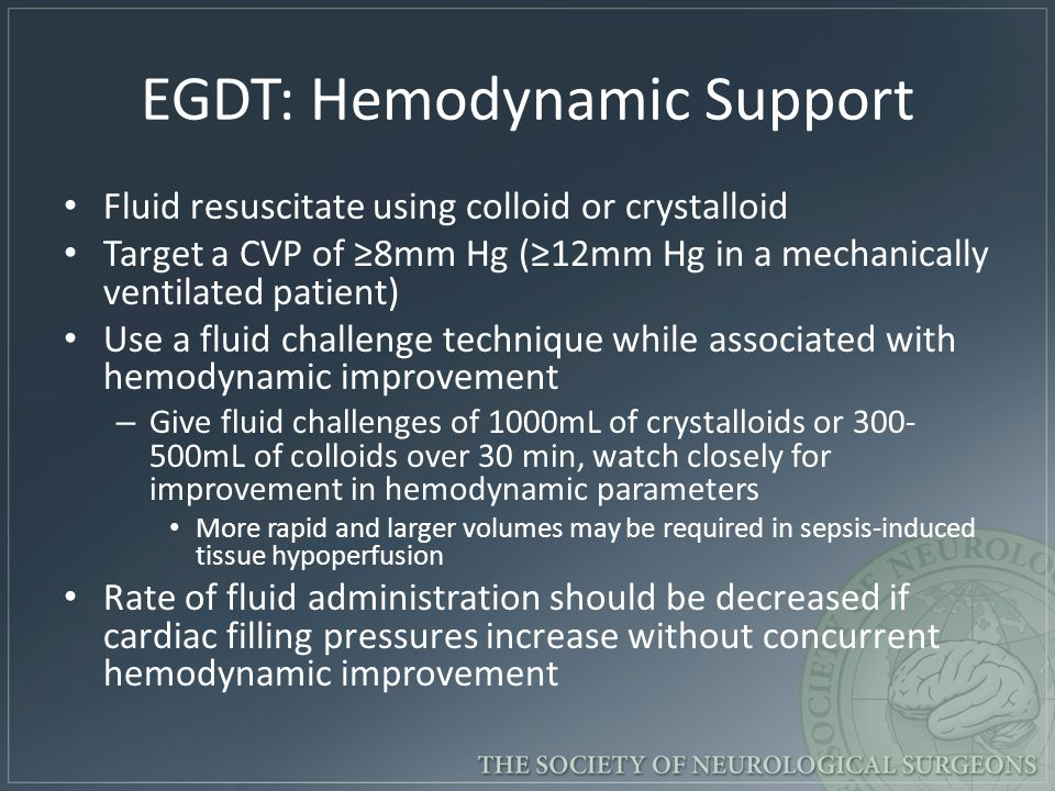 EGDT: Hemodynamic Support Fluid resuscitate using colloid or crystalloid Target a CVP of ≥8mm Hg (≥12mm Hg in a mechanically ventilated patient) Use a fluid challenge technique while associated with hemodynamic improvement – Give fluid challenges of 1000mL of crystalloids or 300- 500mL of colloids over 30 min, watch closely for improvement in hemodynamic parameters More rapid and larger volumes may be required in sepsis-induced tissue hypoperfusion Rate of fluid administration should be decreased if cardiac filling pressures increase without concurrent hemodynamic improvement