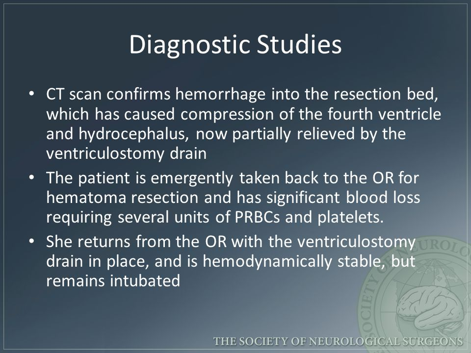Diagnostic Studies CT scan confirms hemorrhage into the resection bed, which has caused compression of the fourth ventricle and hydrocephalus, now partially relieved by the ventriculostomy drain The patient is emergently taken back to the OR for hematoma resection and has significant blood loss requiring several units of PRBCs and platelets.