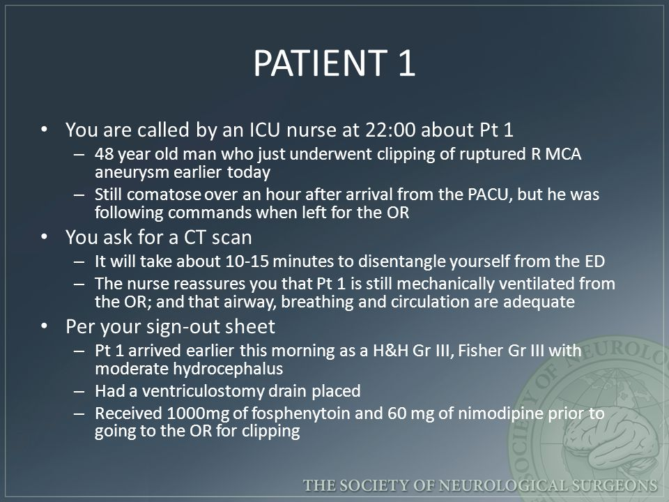 PATIENT 1 You are called by an ICU nurse at 22:00 about Pt 1 – 48 year old man who just underwent clipping of ruptured R MCA aneurysm earlier today – Still comatose over an hour after arrival from the PACU, but he was following commands when left for the OR You ask for a CT scan – It will take about 10-15 minutes to disentangle yourself from the ED – The nurse reassures you that Pt 1 is still mechanically ventilated from the OR; and that airway, breathing and circulation are adequate Per your sign-out sheet – Pt 1 arrived earlier this morning as a H&H Gr III, Fisher Gr III with moderate hydrocephalus – Had a ventriculostomy drain placed – Received 1000mg of fosphenytoin and 60 mg of nimodipine prior to going to the OR for clipping