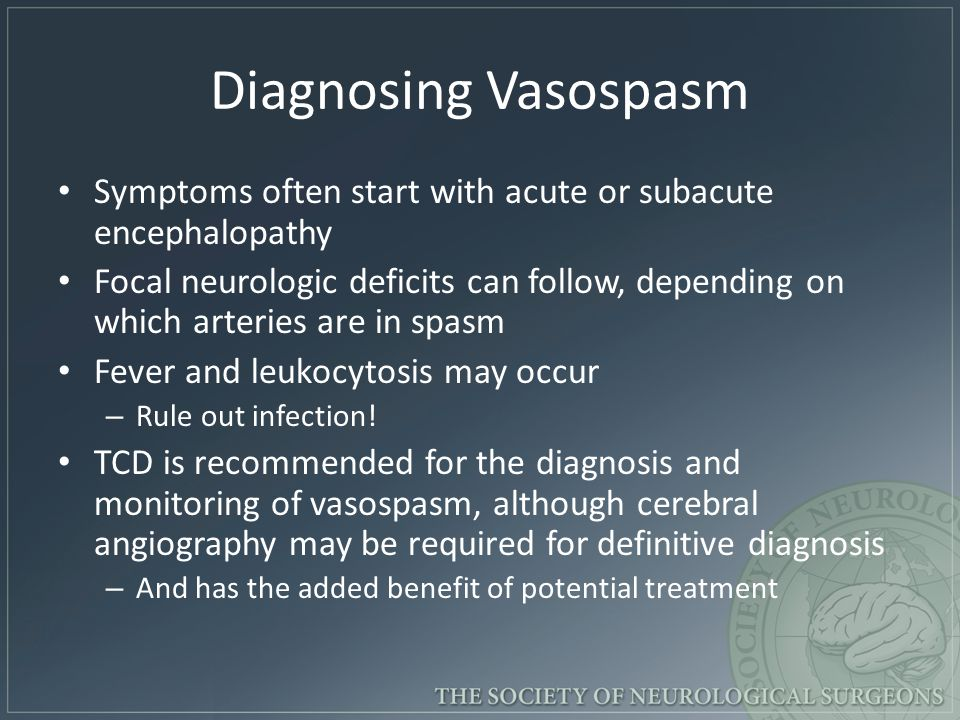 Diagnosing Vasospasm Symptoms often start with acute or subacute encephalopathy Focal neurologic deficits can follow, depending on which arteries are in spasm Fever and leukocytosis may occur – Rule out infection.