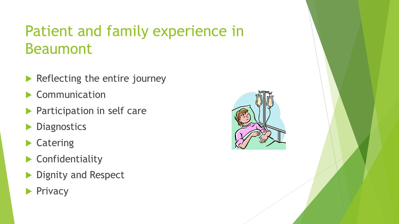 Patient and family experience in Beaumont  Reflecting the entire journey  Communication  Participation in self care  Diagnostics  Catering  Confidentiality  Dignity and Respect  Privacy