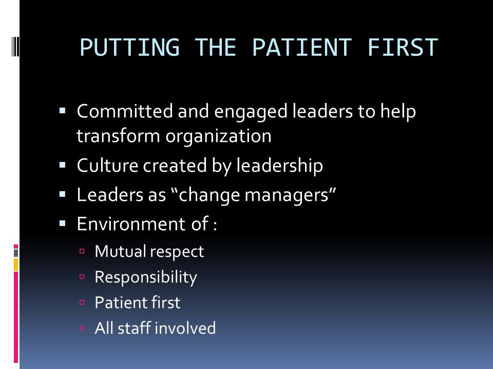 "PUTTING THE PATIENT FIRST  Committed and engaged leaders to help transform organization  Culture created by leadership  Leaders as ""change managers"