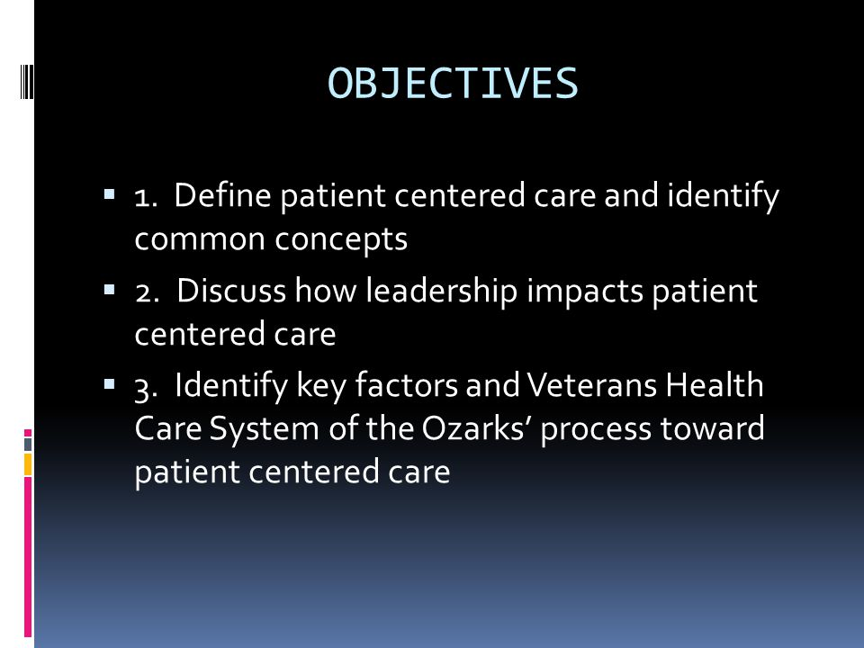 OBJECTIVES  1. Define patient centered care and identify common concepts  2. Discuss how leadership impacts patient centered care  3. Identify key