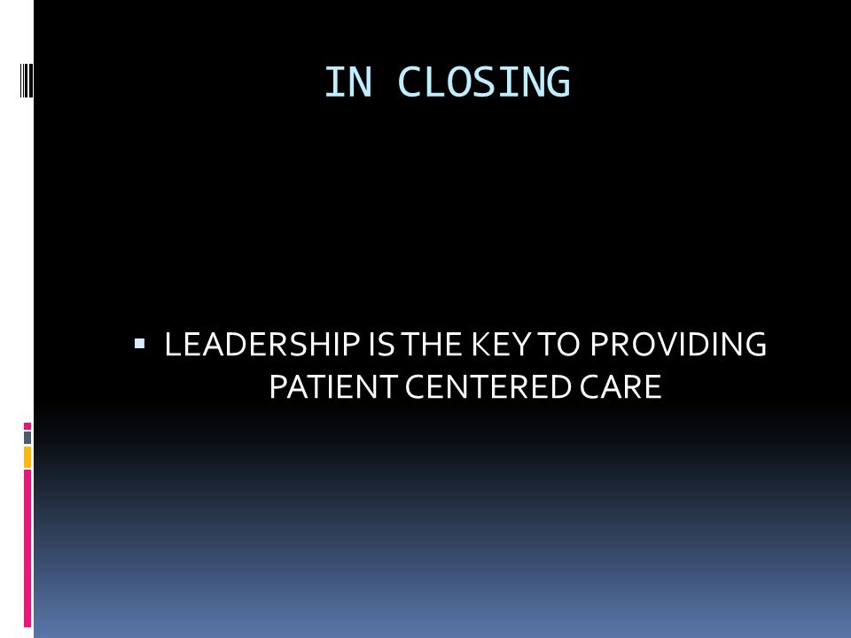 IN CLOSING  LEADERSHIP IS THE KEY TO PROVIDING PATIENT CENTERED CARE