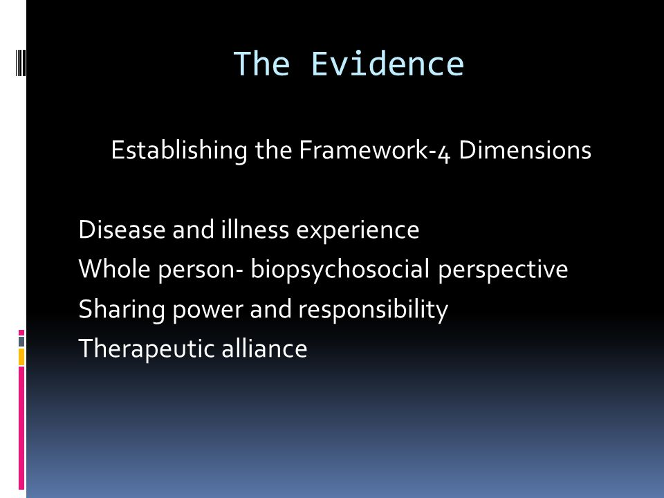 The Evidence Establishing the Framework-4 Dimensions Disease and illness experience Whole person- biopsychosocial perspective Sharing power and respon