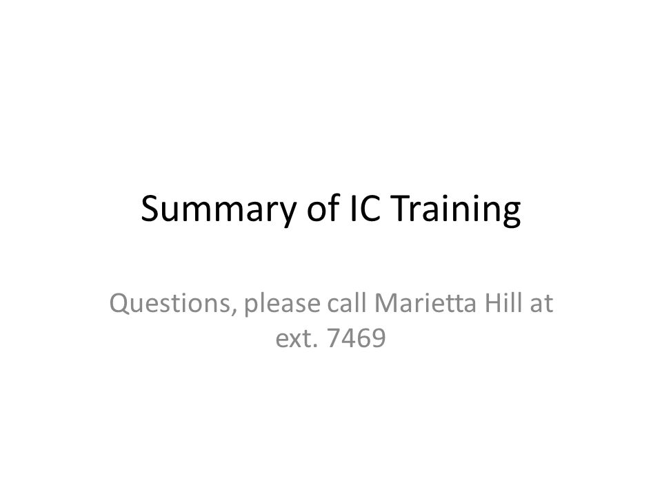 Summary of IC Training Questions, please call Marietta Hill at ext. 7469