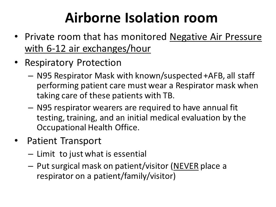 Airborne Isolation room Private room that has monitored Negative Air Pressure with 6-12 air exchanges/hour Respiratory Protection – N95 Respirator Mask with known/suspected +AFB, all staff performing patient care must wear a Respirator mask when taking care of these patients with TB.