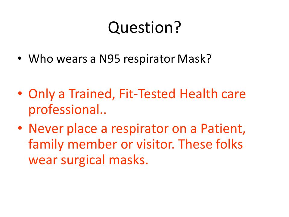 Question. Who wears a N95 respirator Mask. Only a Trained, Fit-Tested Health care professional..