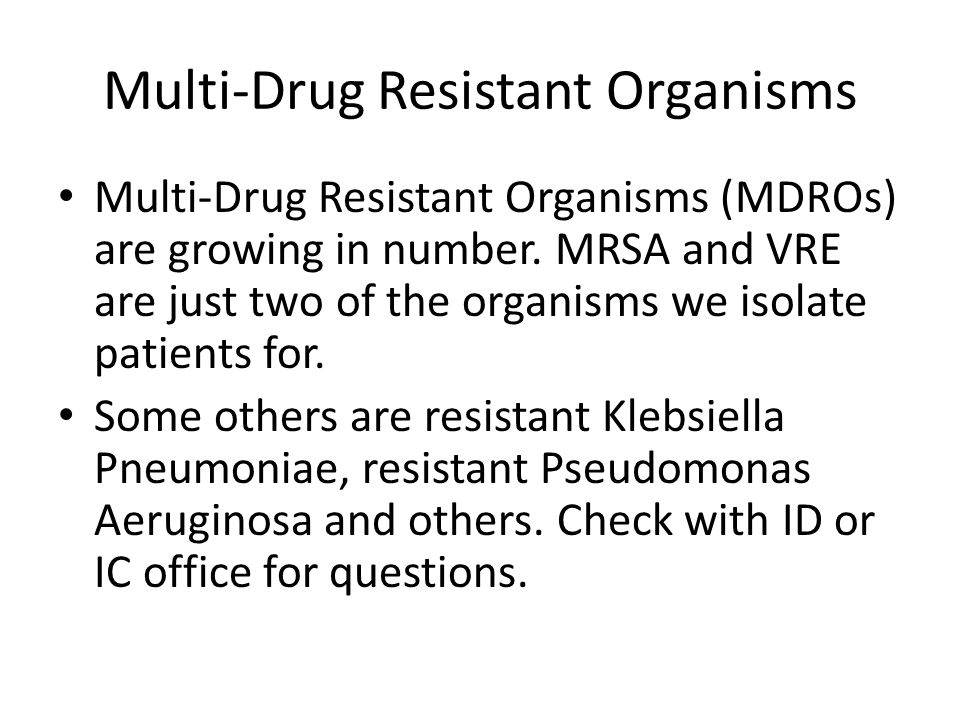Multi-Drug Resistant Organisms Multi-Drug Resistant Organisms (MDROs) are growing in number. MRSA and VRE are just two of the organisms we isolate pat