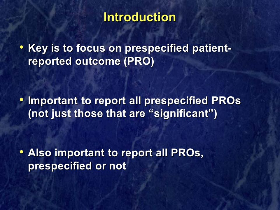 Introduction Key is to focus on prespecified patient- reported outcome (PRO) Key is to focus on prespecified patient- reported outcome (PRO) Important
