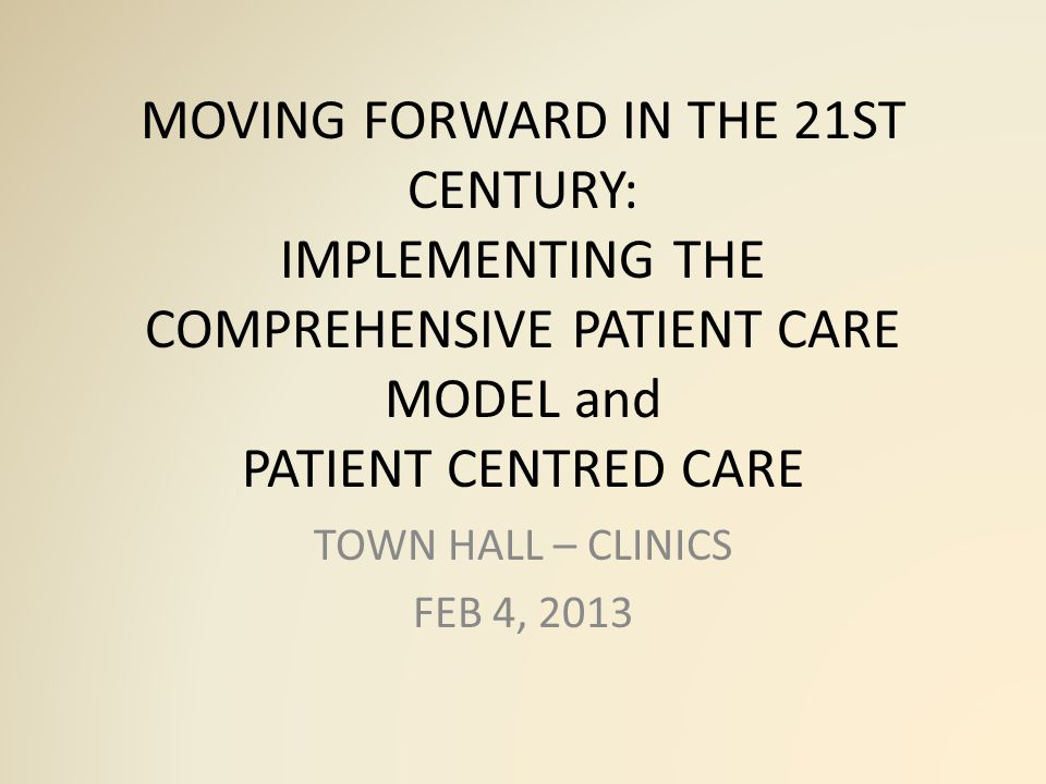 MOVING FORWARD IN THE 21ST CENTURY: IMPLEMENTING THE COMPREHENSIVE PATIENT CARE MODEL and PATIENT CENTRED CARE TOWN HALL – CLINICS FEB 4, 2013
