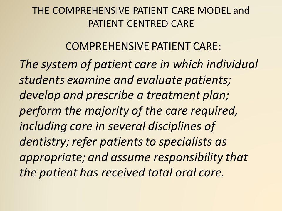 THE COMPREHENSIVE PATIENT CARE MODEL and PATIENT CENTRED CARE COMPREHENSIVE PATIENT CARE: The system of patient care in which individual students examine and evaluate patients; develop and prescribe a treatment plan; perform the majority of the care required, including care in several disciplines of dentistry; refer patients to specialists as appropriate; and assume responsibility that the patient has received total oral care.