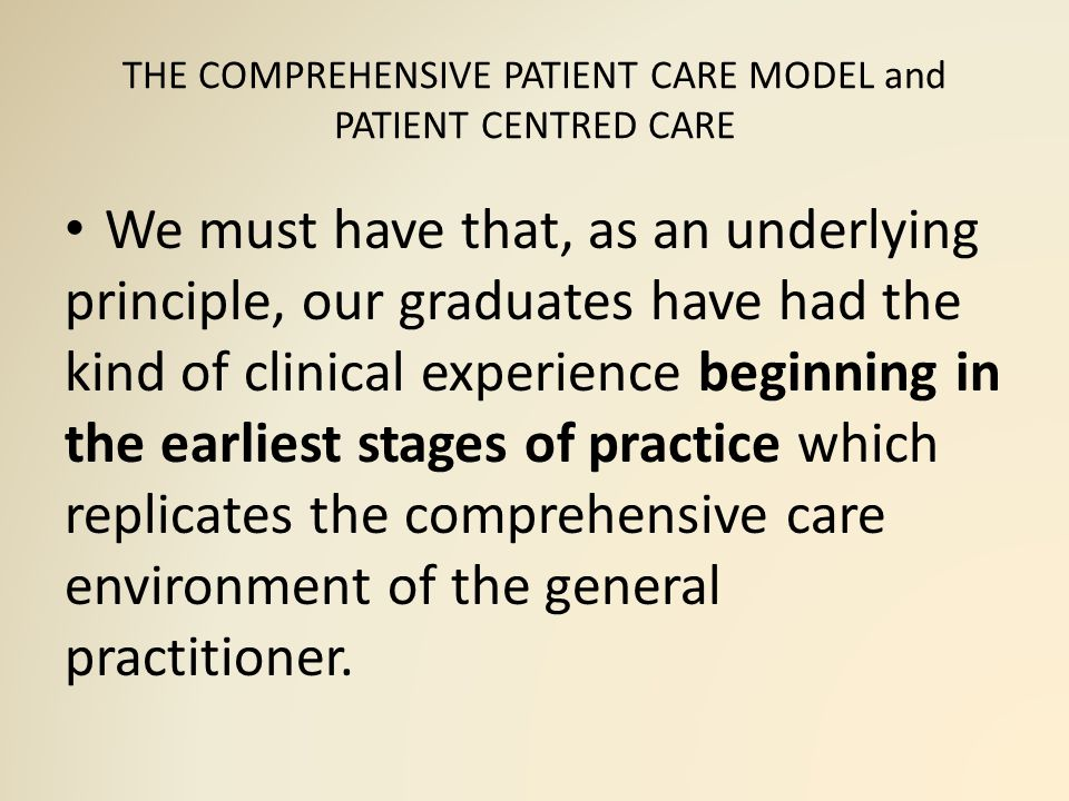 THE COMPREHENSIVE PATIENT CARE MODEL and PATIENT CENTRED CARE We must have that, as an underlying principle, our graduates have had the kind of clinical experience beginning in the earliest stages of practice which replicates the comprehensive care environment of the general practitioner.