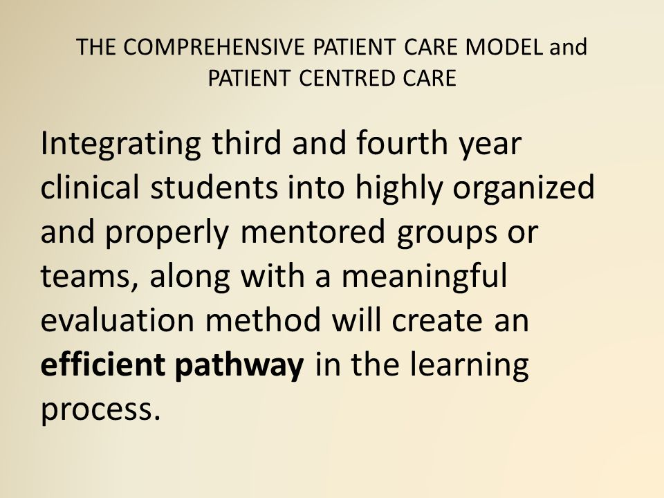 THE COMPREHENSIVE PATIENT CARE MODEL and PATIENT CENTRED CARE Integrating third and fourth year clinical students into highly organized and properly mentored groups or teams, along with a meaningful evaluation method will create an efficient pathway in the learning process.