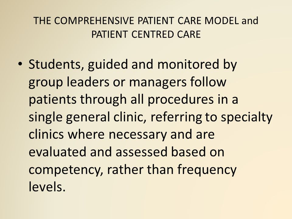 THE COMPREHENSIVE PATIENT CARE MODEL and PATIENT CENTRED CARE Students, guided and monitored by group leaders or managers follow patients through all procedures in a single general clinic, referring to specialty clinics where necessary and are evaluated and assessed based on competency, rather than frequency levels.