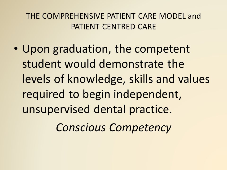 THE COMPREHENSIVE PATIENT CARE MODEL and PATIENT CENTRED CARE Upon graduation, the competent student would demonstrate the levels of knowledge, skills and values required to begin independent, unsupervised dental practice.
