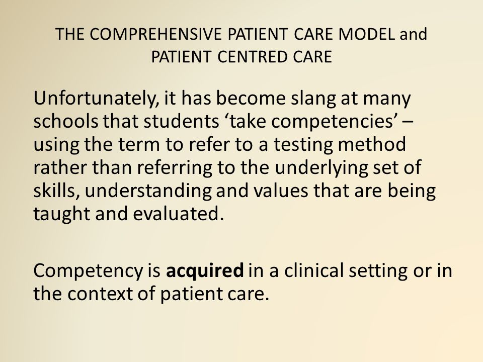 THE COMPREHENSIVE PATIENT CARE MODEL and PATIENT CENTRED CARE Unfortunately, it has become slang at many schools that students 'take competencies' – using the term to refer to a testing method rather than referring to the underlying set of skills, understanding and values that are being taught and evaluated.