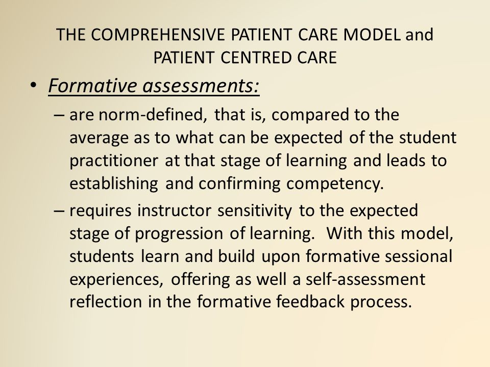 THE COMPREHENSIVE PATIENT CARE MODEL and PATIENT CENTRED CARE Formative assessments: – are norm-defined, that is, compared to the average as to what can be expected of the student practitioner at that stage of learning and leads to establishing and confirming competency.
