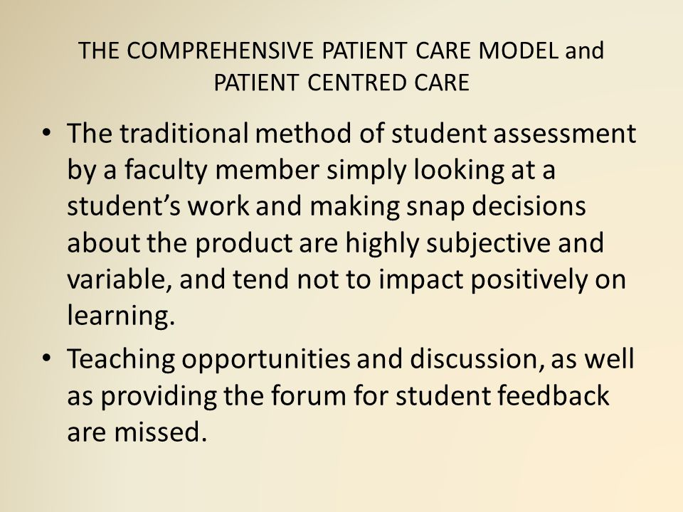THE COMPREHENSIVE PATIENT CARE MODEL and PATIENT CENTRED CARE The traditional method of student assessment by a faculty member simply looking at a student's work and making snap decisions about the product are highly subjective and variable, and tend not to impact positively on learning.