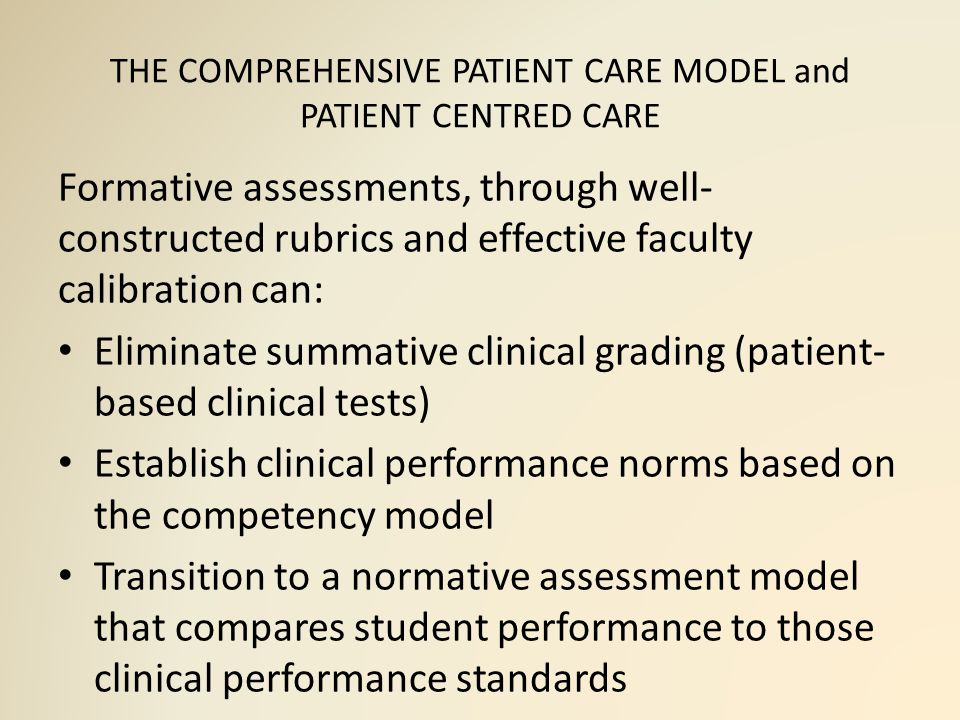 THE COMPREHENSIVE PATIENT CARE MODEL and PATIENT CENTRED CARE Formative assessments, through well- constructed rubrics and effective faculty calibration can: Eliminate summative clinical grading (patient- based clinical tests) Establish clinical performance norms based on the competency model Transition to a normative assessment model that compares student performance to those clinical performance standards
