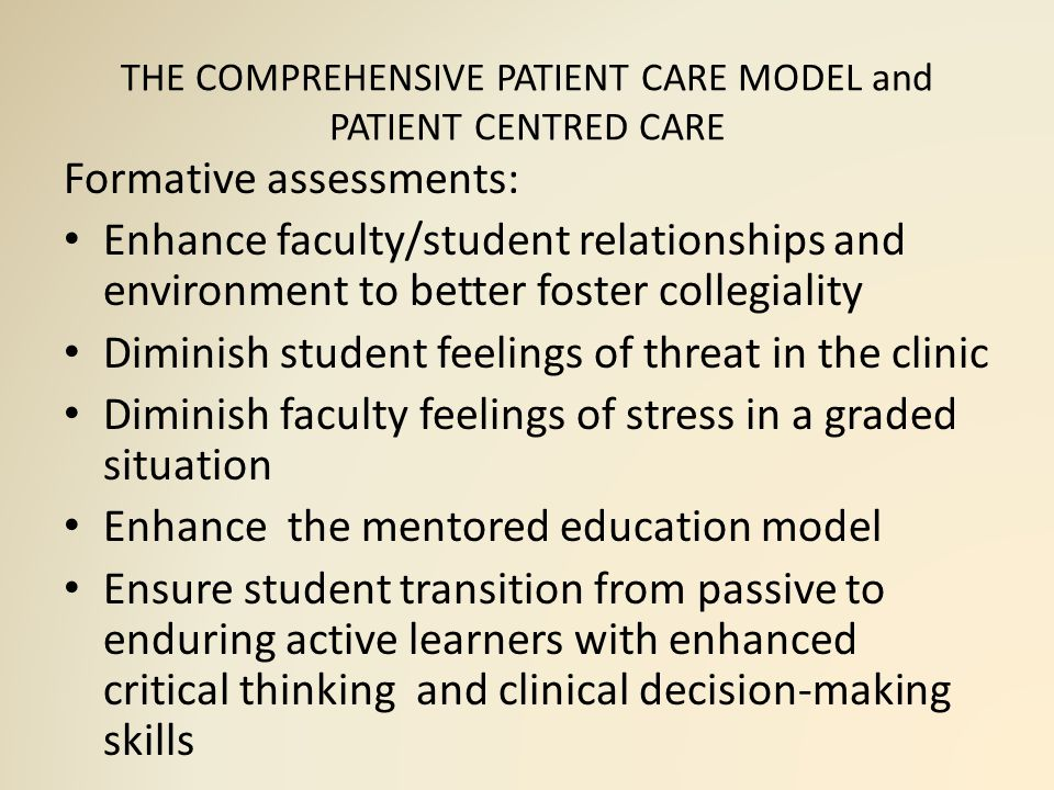 THE COMPREHENSIVE PATIENT CARE MODEL and PATIENT CENTRED CARE Formative assessments: Enhance faculty/student relationships and environment to better foster collegiality Diminish student feelings of threat in the clinic Diminish faculty feelings of stress in a graded situation Enhance the mentored education model Ensure student transition from passive to enduring active learners with enhanced critical thinking and clinical decision-making skills