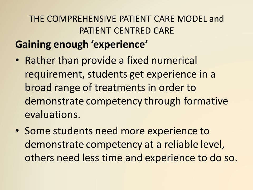 THE COMPREHENSIVE PATIENT CARE MODEL and PATIENT CENTRED CARE Gaining enough 'experience' Rather than provide a fixed numerical requirement, students get experience in a broad range of treatments in order to demonstrate competency through formative evaluations.