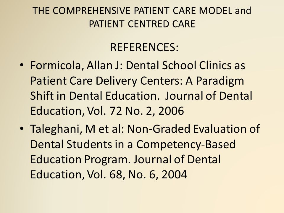 THE COMPREHENSIVE PATIENT CARE MODEL and PATIENT CENTRED CARE REFERENCES: Formicola, Allan J: Dental School Clinics as Patient Care Delivery Centers: A Paradigm Shift in Dental Education.