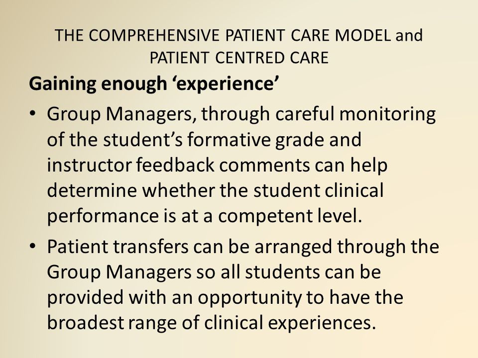 THE COMPREHENSIVE PATIENT CARE MODEL and PATIENT CENTRED CARE Gaining enough 'experience' Group Managers, through careful monitoring of the student's formative grade and instructor feedback comments can help determine whether the student clinical performance is at a competent level.