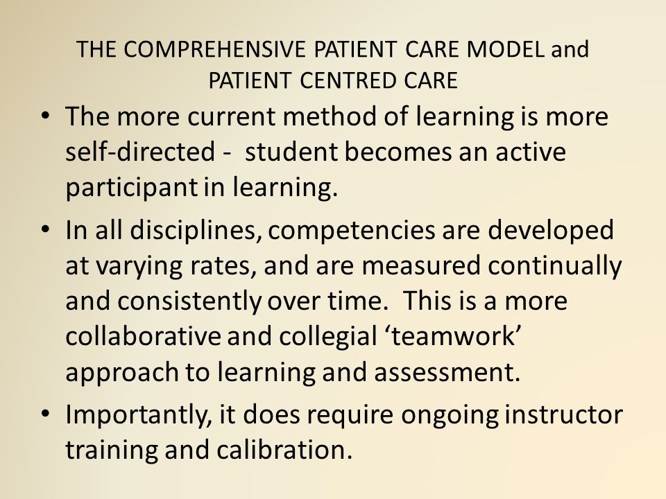 THE COMPREHENSIVE PATIENT CARE MODEL and PATIENT CENTRED CARE The more current method of learning is more self-directed - student becomes an active participant in learning.