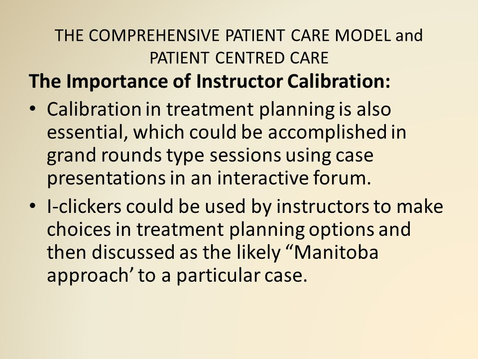 THE COMPREHENSIVE PATIENT CARE MODEL and PATIENT CENTRED CARE The Importance of Instructor Calibration: Calibration in treatment planning is also essential, which could be accomplished in grand rounds type sessions using case presentations in an interactive forum.