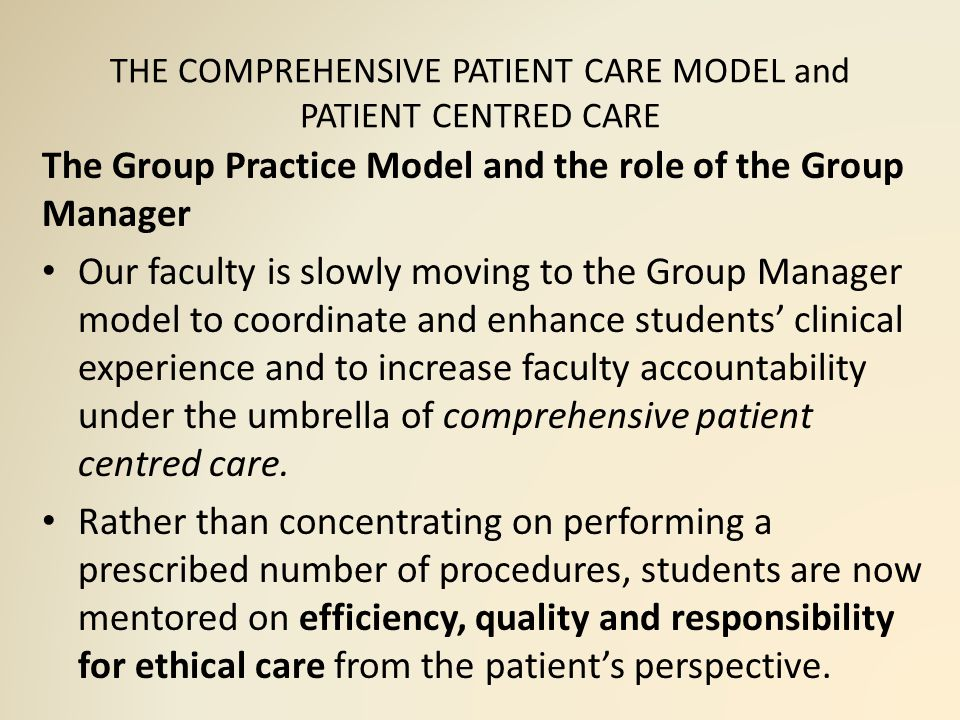 THE COMPREHENSIVE PATIENT CARE MODEL and PATIENT CENTRED CARE The Group Practice Model and the role of the Group Manager Our faculty is slowly moving to the Group Manager model to coordinate and enhance students' clinical experience and to increase faculty accountability under the umbrella of comprehensive patient centred care.