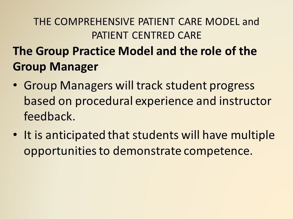 THE COMPREHENSIVE PATIENT CARE MODEL and PATIENT CENTRED CARE The Group Practice Model and the role of the Group Manager Group Managers will track student progress based on procedural experience and instructor feedback.