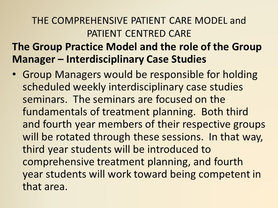THE COMPREHENSIVE PATIENT CARE MODEL and PATIENT CENTRED CARE The Group Practice Model and the role of the Group Manager – Interdisciplinary Case Studies Group Managers would be responsible for holding scheduled weekly interdisciplinary case studies seminars.