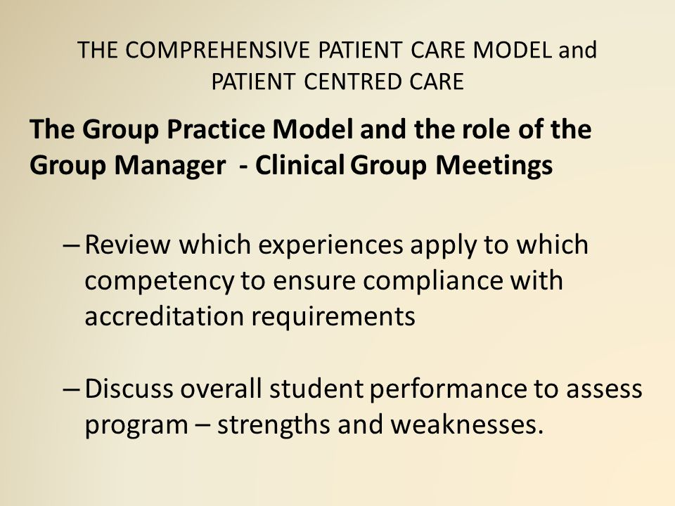 THE COMPREHENSIVE PATIENT CARE MODEL and PATIENT CENTRED CARE The Group Practice Model and the role of the Group Manager - Clinical Group Meetings – Review which experiences apply to which competency to ensure compliance with accreditation requirements – Discuss overall student performance to assess program – strengths and weaknesses.