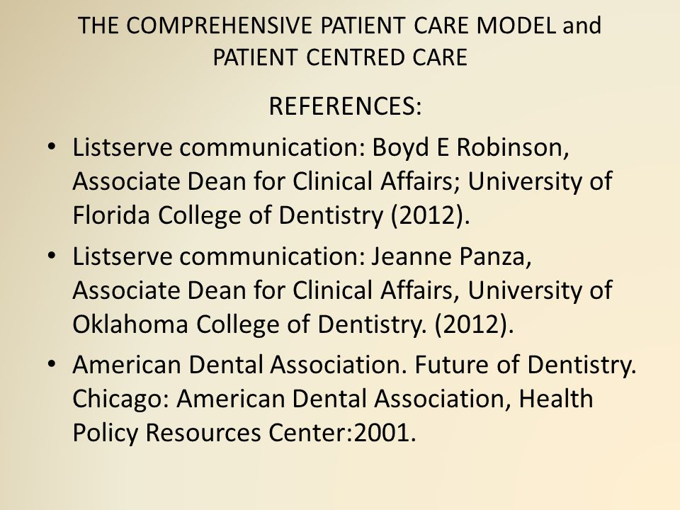 THE COMPREHENSIVE PATIENT CARE MODEL and PATIENT CENTRED CARE REFERENCES: Listserve communication: Boyd E Robinson, Associate Dean for Clinical Affairs; University of Florida College of Dentistry (2012).