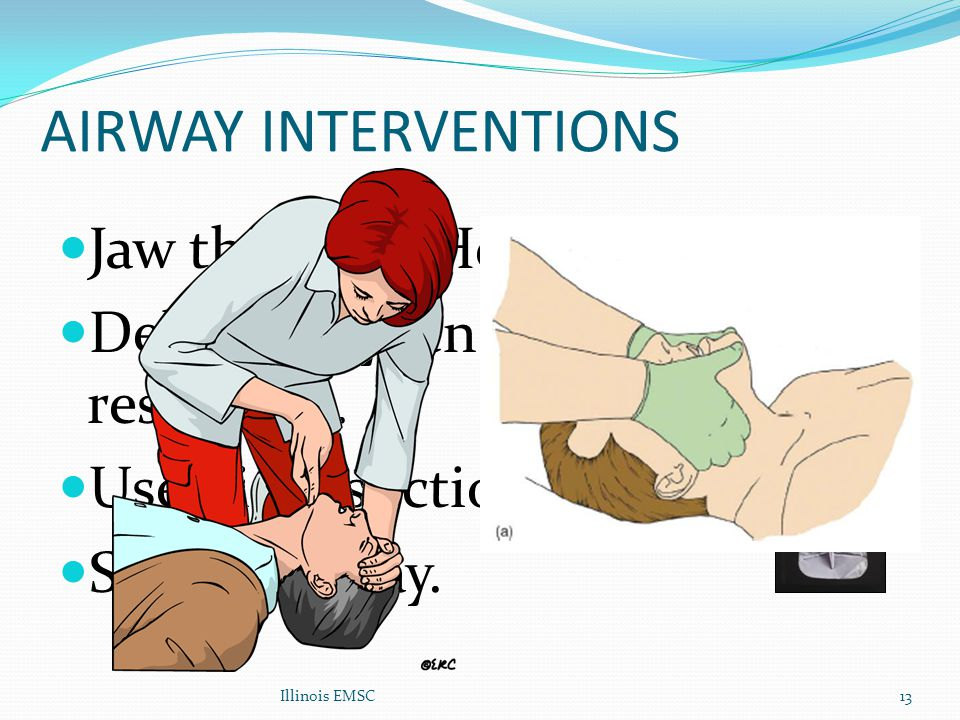 Illinois EMSC13 AIRWAY INTERVENTIONS Jaw thrust Vs Head tilt. Deliver Oxygen (mask with reservoir). Use Rigid suction. Secure airway.