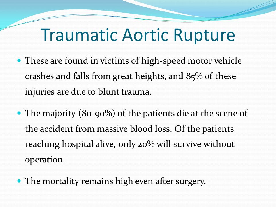 Traumatic Aortic Rupture These are found in victims of high-speed motor vehicle crashes and falls from great heights, and 85% of these injuries are due to blunt trauma.
