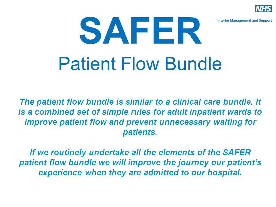 SAFER Patient Flow Bundle The patient flow bundle is similar to a clinical care bundle. It is a combined set of simple rules for adult inpatient wards