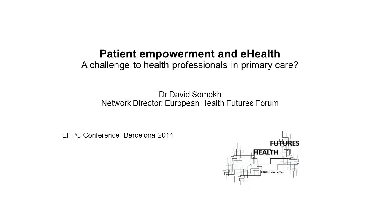 Patient empowerment and eHealth A challenge to health professionals in primary care? Dr David Somekh Network Director: European Health Futures Forum E