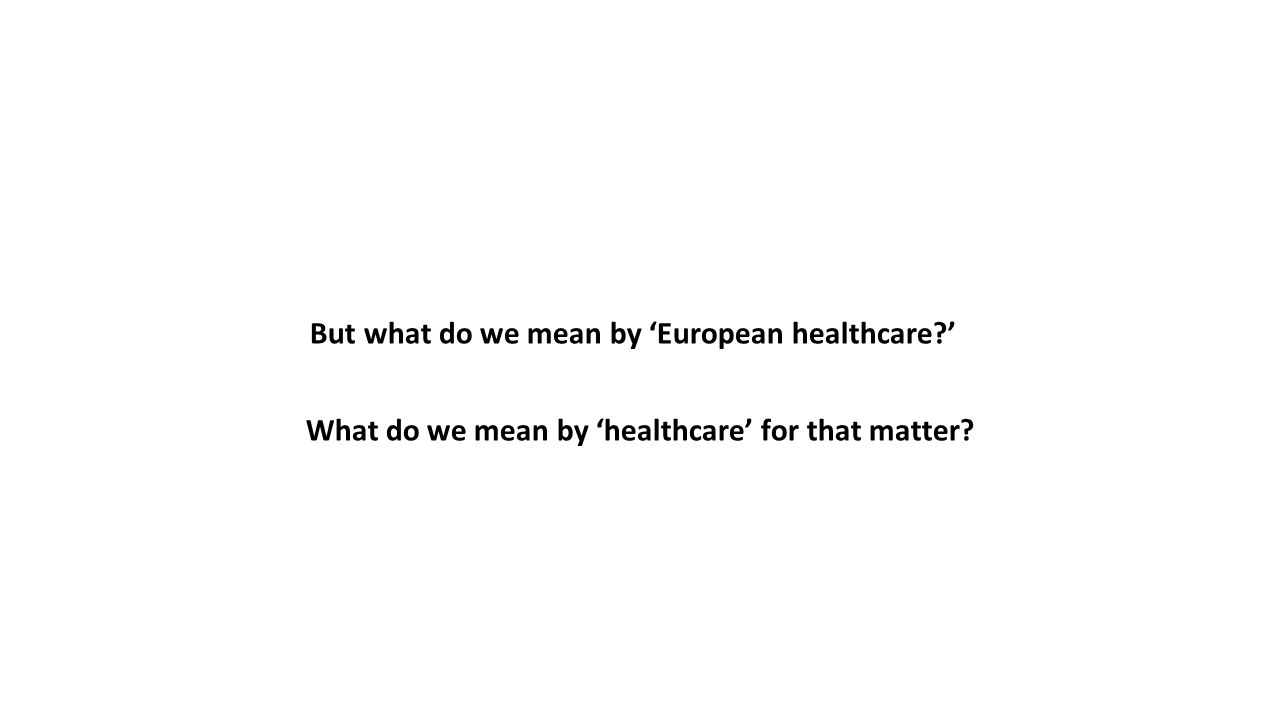 But what do we mean by 'European healthcare?' What do we mean by 'healthcare' for that matter?