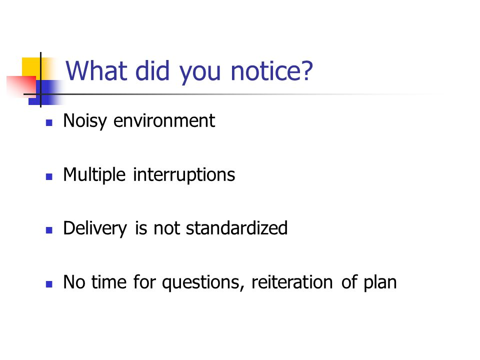Noisy environment Multiple interruptions Delivery is not standardized No time for questions, reiteration of plan