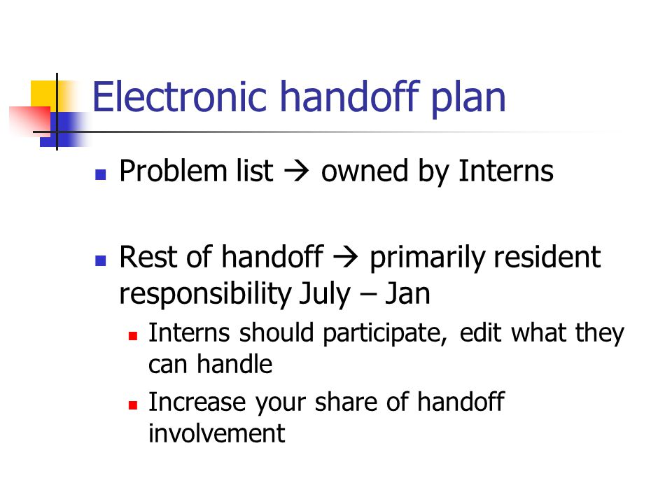 Electronic handoff plan Problem list  owned by Interns Rest of handoff  primarily resident responsibility July – Jan Interns should participate, edit what they can handle Increase your share of handoff involvement