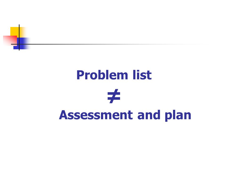 Problem list ≠ Assessment and plan