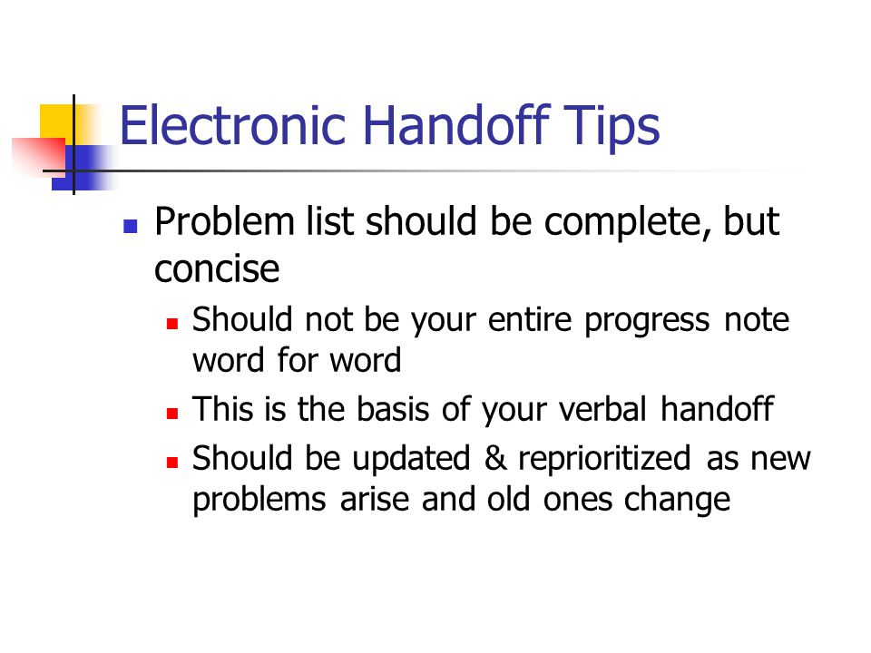 Electronic Handoff Tips Problem list should be complete, but concise Should not be your entire progress note word for word This is the basis of your verbal handoff Should be updated & reprioritized as new problems arise and old ones change